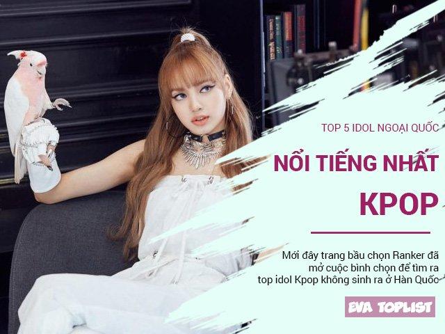 Top 5 idol ngoại quốc hot nhất Kpop: 3 nam thần cực phẩm, Lisa, Tzuyu đẹp rung chuyển Hàn Quốc