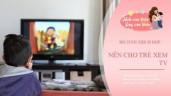 Trẻ xem TV có thể khiến não chậm phát triển, tốt nhất là không sớm hơn độ tuổi này